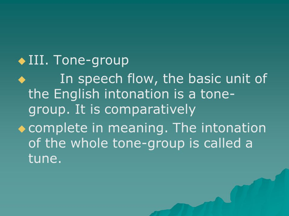   III. Tone-group   In speech flow, the basic unit of the English intonation is a tone- group. It is comparatively   complete in meaning. The in