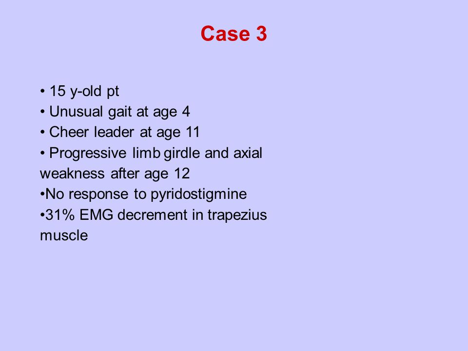15 y-old pt Unusual gait at age 4 Cheer leader at age 11 Progressive limb girdle and axial weakness after age 12 No response to pyridostigmine 31% EMG decrement in trapezius muscle Case 3