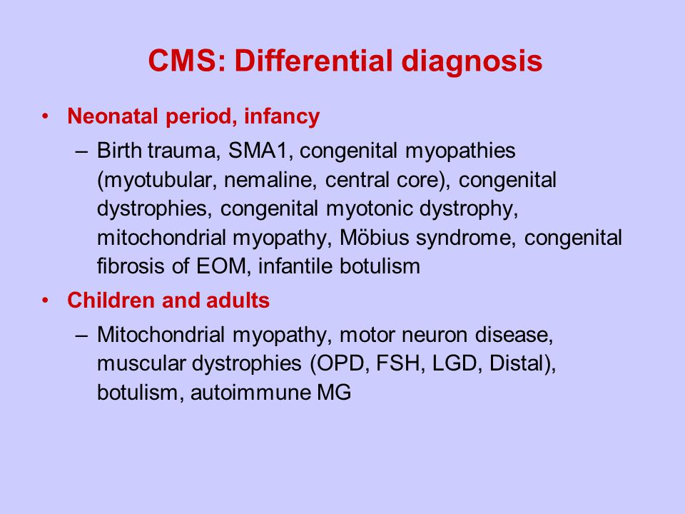 CMS: Differential diagnosis Neonatal period, infancy –Birth trauma, SMA1, congenital myopathies (myotubular, nemaline, central core), congenital dystrophies, congenital myotonic dystrophy, mitochondrial myopathy, Möbius syndrome, congenital fibrosis of EOM, infantile botulism Children and adults –Mitochondrial myopathy, motor neuron disease, muscular dystrophies (OPD, FSH, LGD, Distal), botulism, autoimmune MG