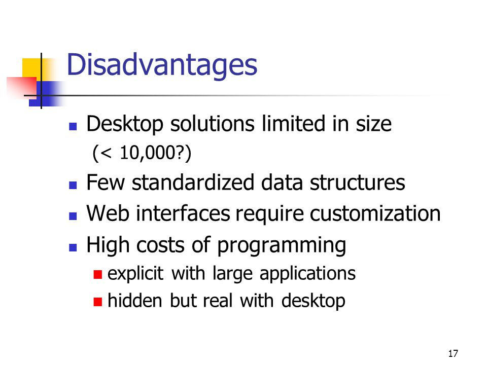 17 Disadvantages Desktop solutions limited in size (< 10,000 ) Few standardized data structures Web interfaces require customization High costs of programming explicit with large applications hidden but real with desktop