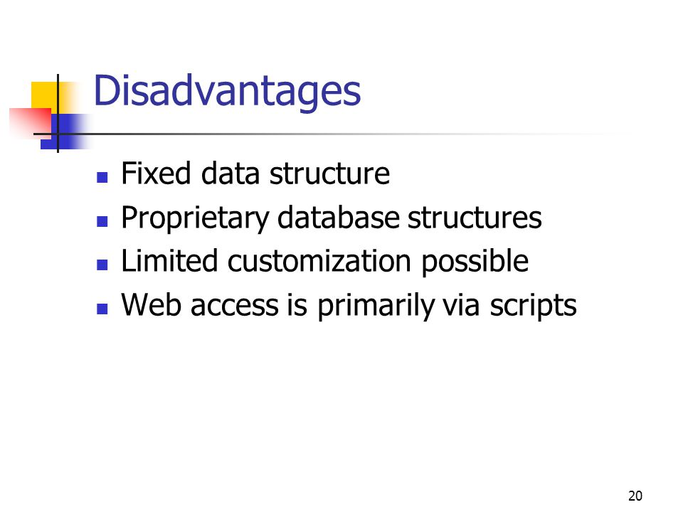 20 Disadvantages Fixed data structure Proprietary database structures Limited customization possible Web access is primarily via scripts