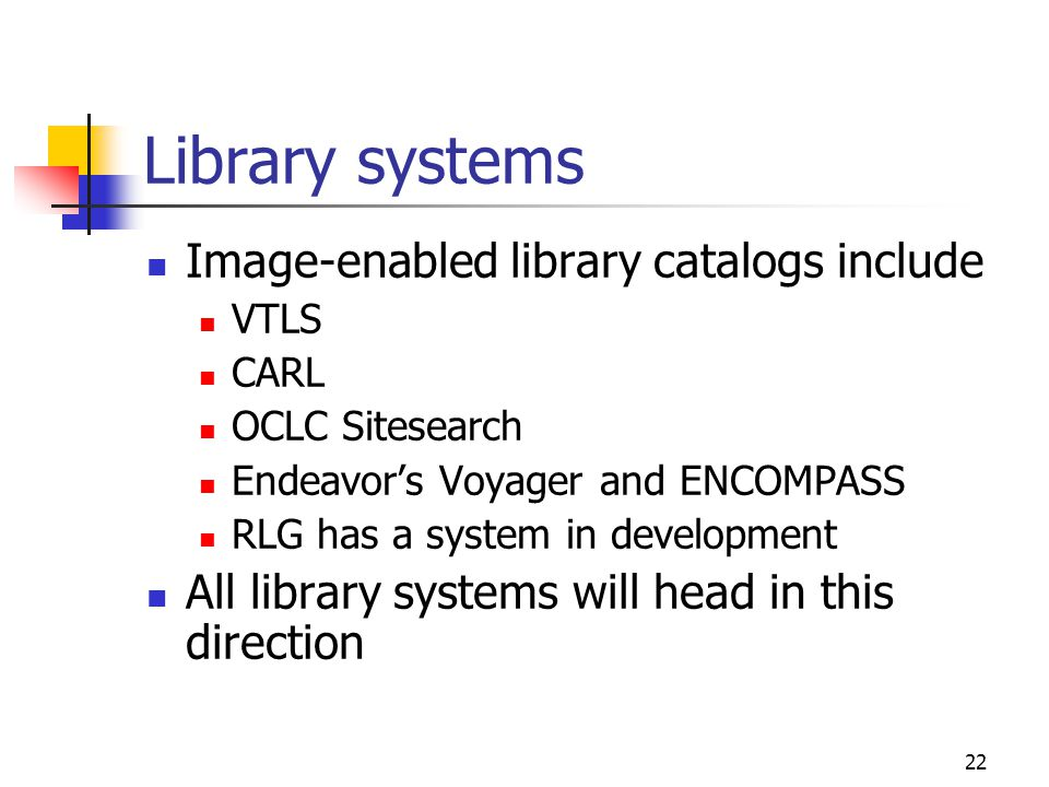 22 Library systems Image-enabled library catalogs include VTLS CARL OCLC Sitesearch Endeavor's Voyager and ENCOMPASS RLG has a system in development All library systems will head in this direction