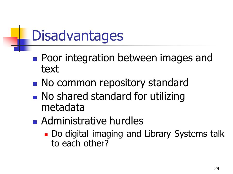 24 Disadvantages Poor integration between images and text No common repository standard No shared standard for utilizing metadata Administrative hurdles Do digital imaging and Library Systems talk to each other