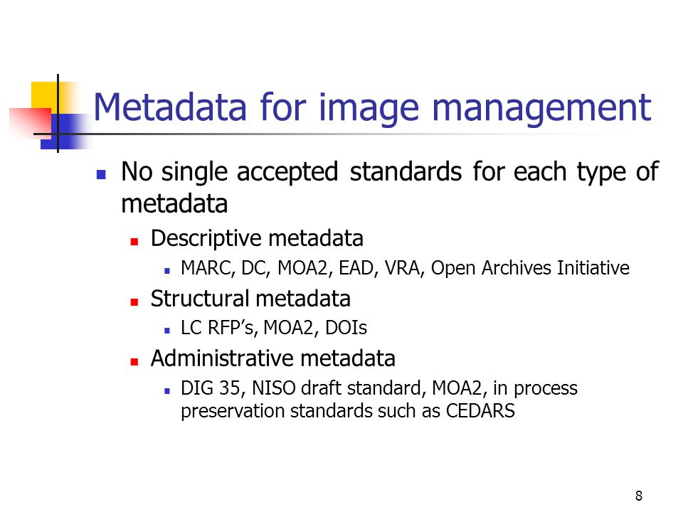 8 Metadata for image management No single accepted standards for each type of metadata Descriptive metadata MARC, DC, MOA2, EAD, VRA, Open Archives Initiative Structural metadata LC RFP's, MOA2, DOIs Administrative metadata DIG 35, NISO draft standard, MOA2, in process preservation standards such as CEDARS