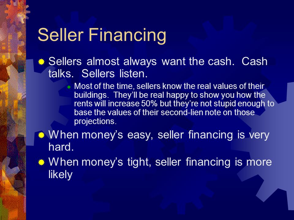 Seller Financing  Sellers almost always want the cash. Cash talks. Sellers listen.  Most of the time, sellers know the real values of their building