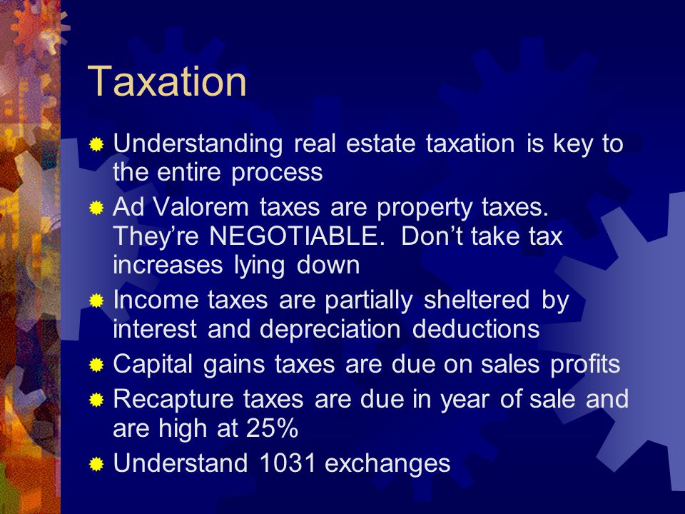 Taxation  Understanding real estate taxation is key to the entire process  Ad Valorem taxes are property taxes. They're NEGOTIABLE. Don't take tax i