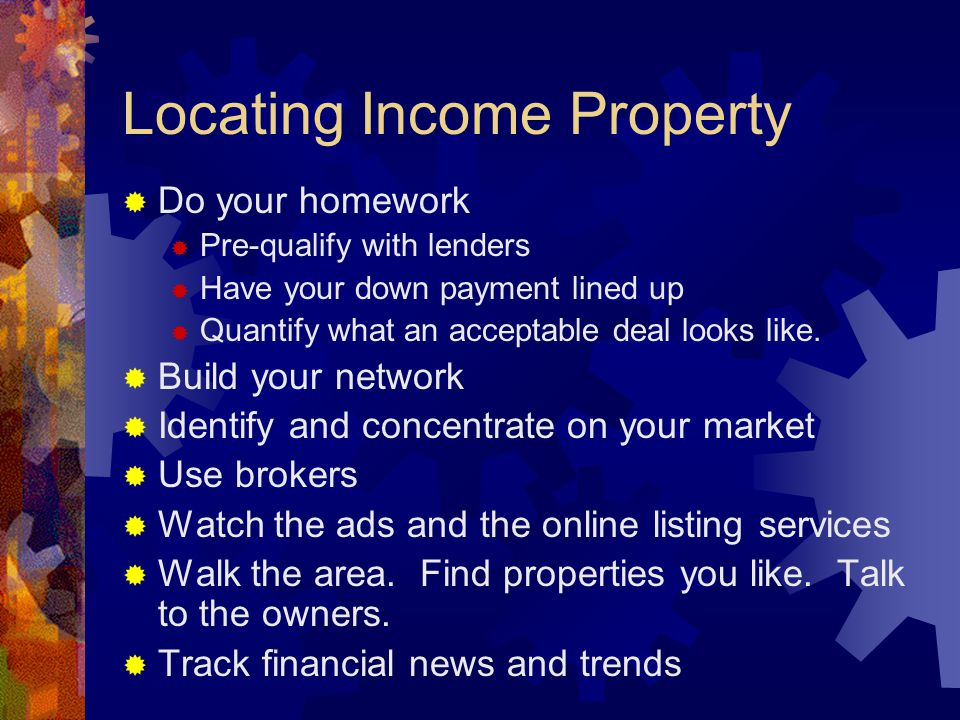 Locating Income Property  Do your homework  Pre-qualify with lenders  Have your down payment lined up  Quantify what an acceptable deal looks like.