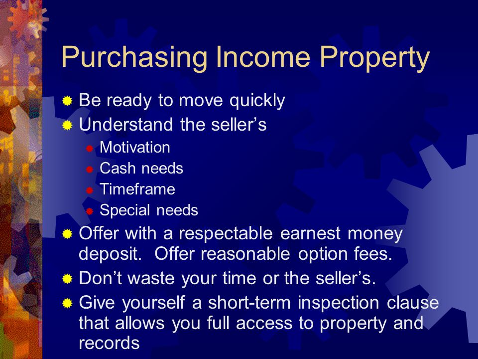 Purchasing Income Property  Be ready to move quickly  Understand the seller's  Motivation  Cash needs  Timeframe  Special needs  Offer with a respectable earnest money deposit.