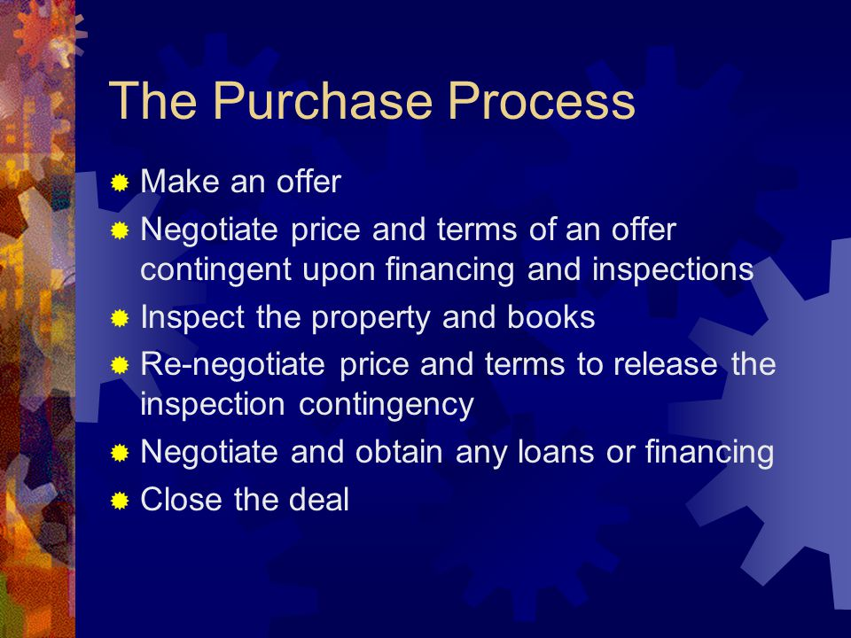 The Purchase Process  Make an offer  Negotiate price and terms of an offer contingent upon financing and inspections  Inspect the property and books  Re-negotiate price and terms to release the inspection contingency  Negotiate and obtain any loans or financing  Close the deal