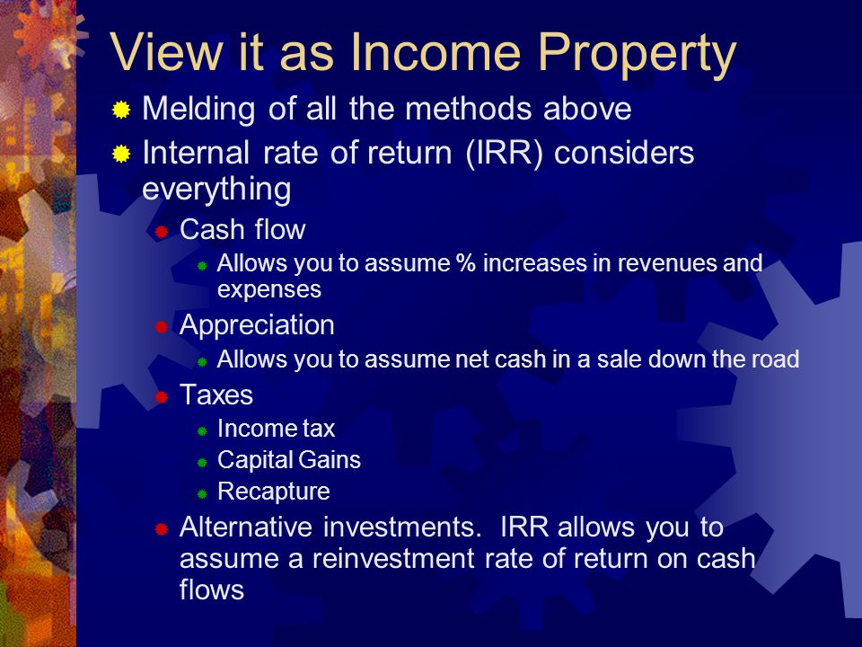 View it as Income Property  Melding of all the methods above  Internal rate of return (IRR) considers everything  Cash flow  Allows you to assume % increases in revenues and expenses  Appreciation  Allows you to assume net cash in a sale down the road  Taxes  Income tax  Capital Gains  Recapture  Alternative investments.