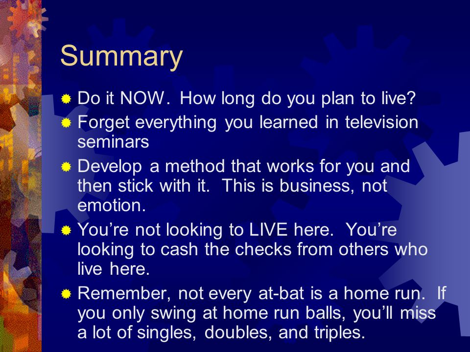Summary  Do it NOW. How long do you plan to live.