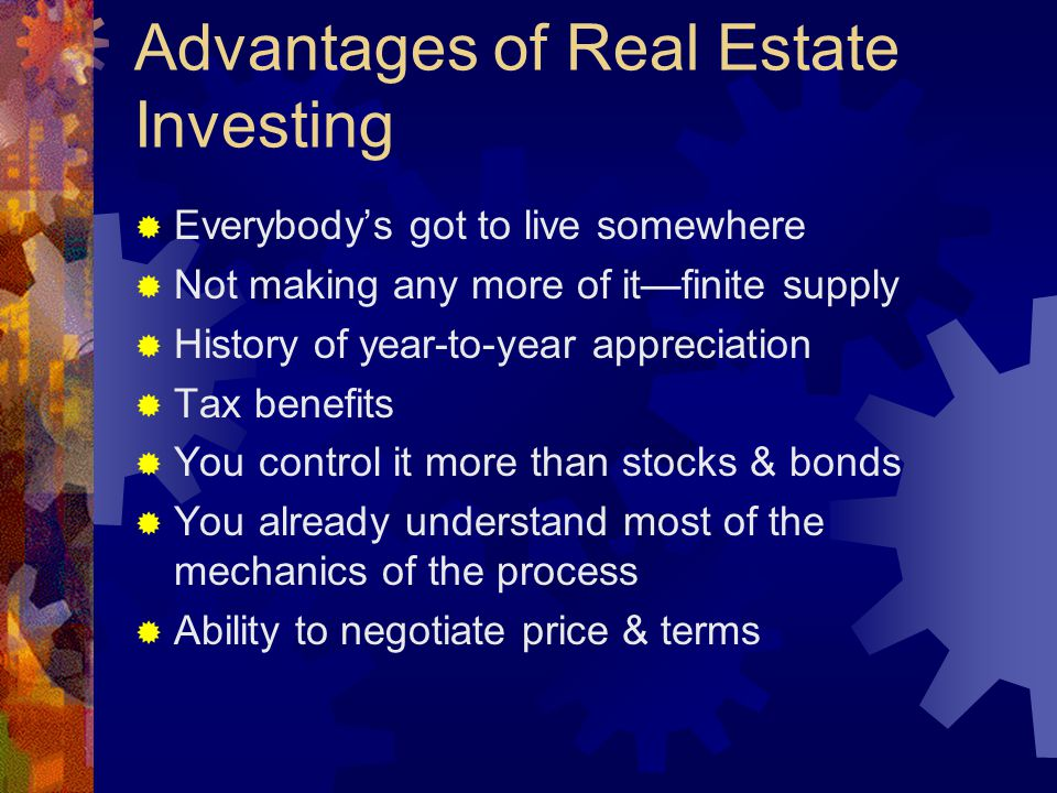 Advantages of Real Estate Investing  Everybody's got to live somewhere  Not making any more of it—finite supply  History of year-to-year appreciation  Tax benefits  You control it more than stocks & bonds  You already understand most of the mechanics of the process  Ability to negotiate price & terms