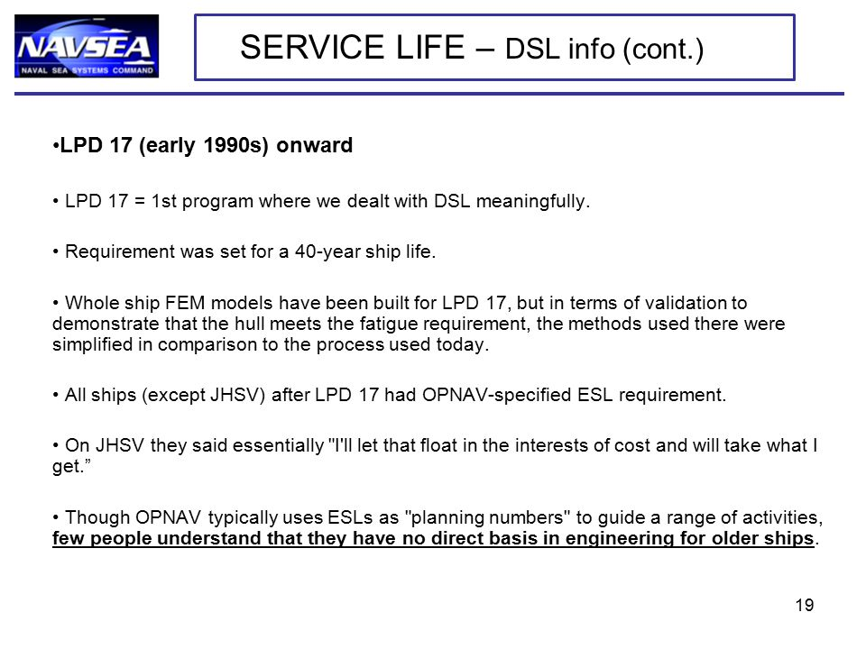 LPD 17 (early 1990s) onward LPD 17 = 1st program where we dealt with DSL meaningfully. Requirement was set for a 40-year ship life. Whole ship FEM mod