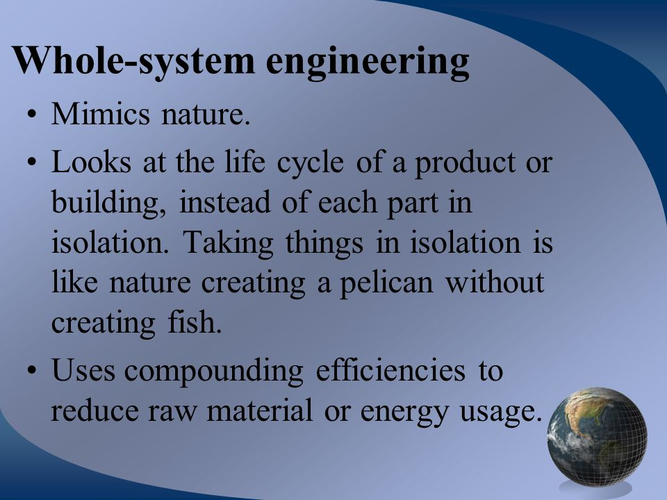 Whole-system engineering Mimics nature. Looks at the life cycle of a product or building, instead of each part in isolation. Taking things in isolatio