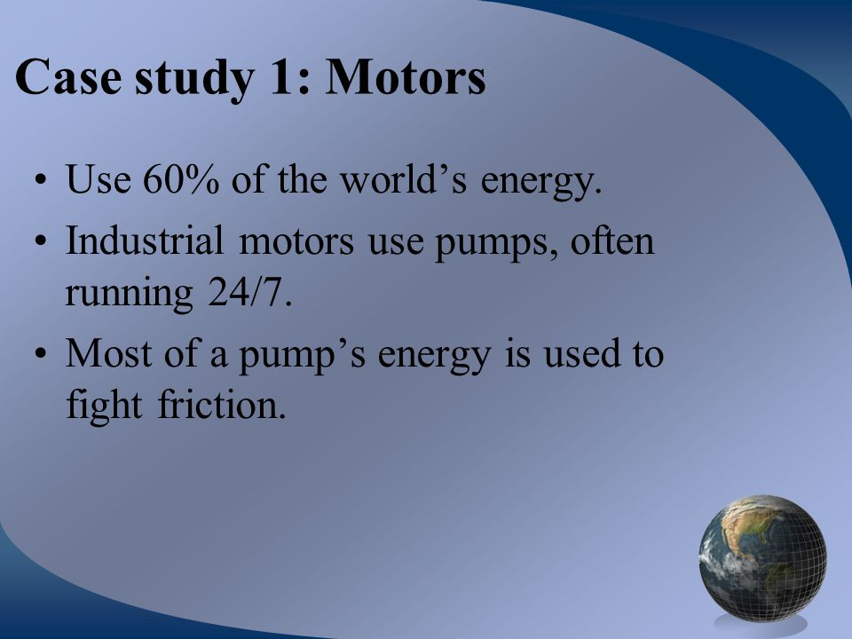 Case study 1: Motors Use 60% of the world's energy. Industrial motors use pumps, often running 24/7. Most of a pump's energy is used to fight friction