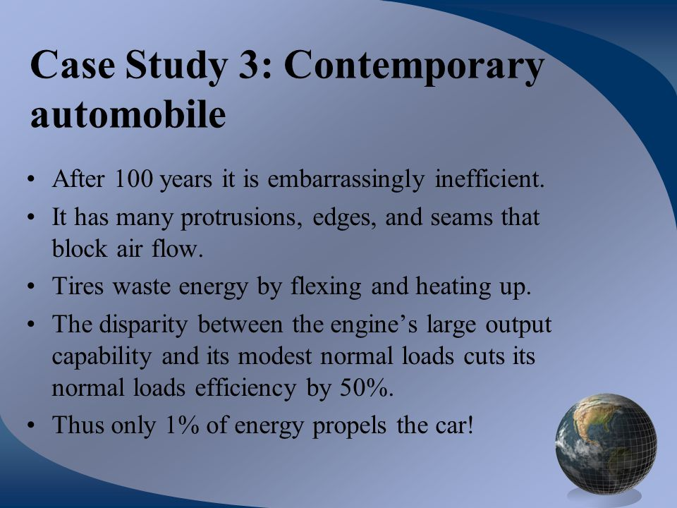Case Study 3: Contemporary automobile After 100 years it is embarrassingly inefficient. It has many protrusions, edges, and seams that block air flow.