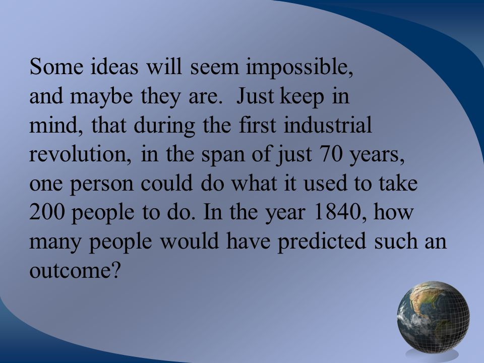 Some ideas will seem impossible, and maybe they are. Just keep in mind, that during the first industrial revolution, in the span of just 70 years, one