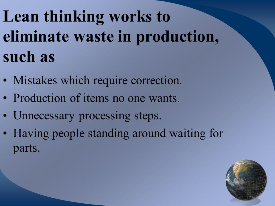 Lean thinking works to eliminate waste in production, such as Mistakes which require correction. Production of items no one wants. Unnecessary process