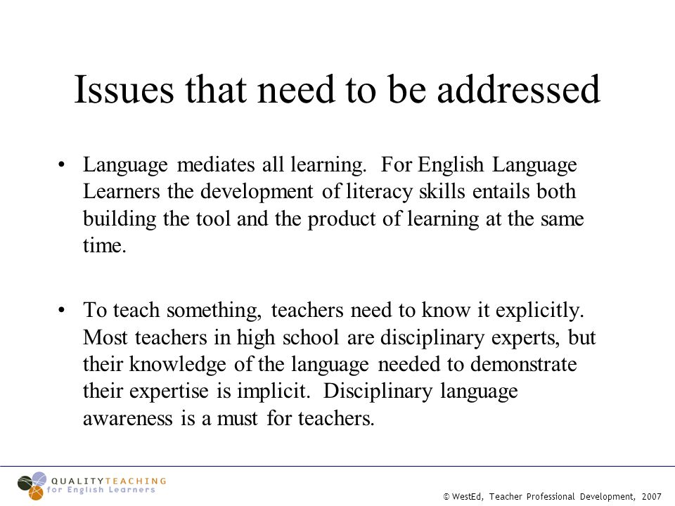 © WestEd, Teacher Professional Development, 2007 Issues that need to be addressed Language mediates all learning.
