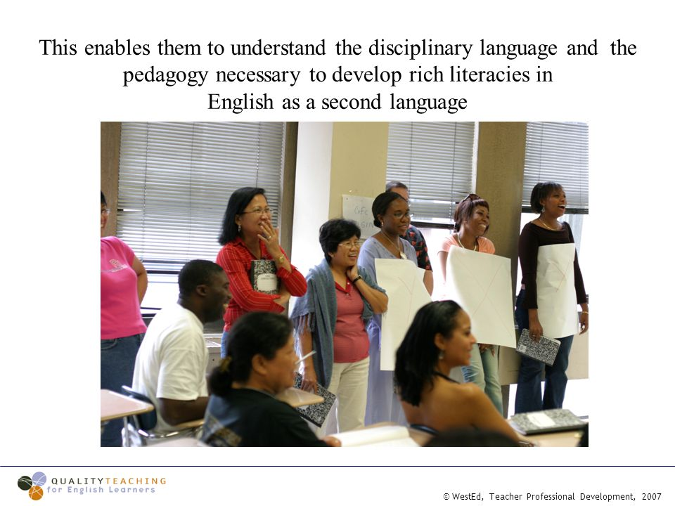 © WestEd, Teacher Professional Development, 2007 This enables them to understand the disciplinary language and the pedagogy necessary to develop rich literacies in English as a second language
