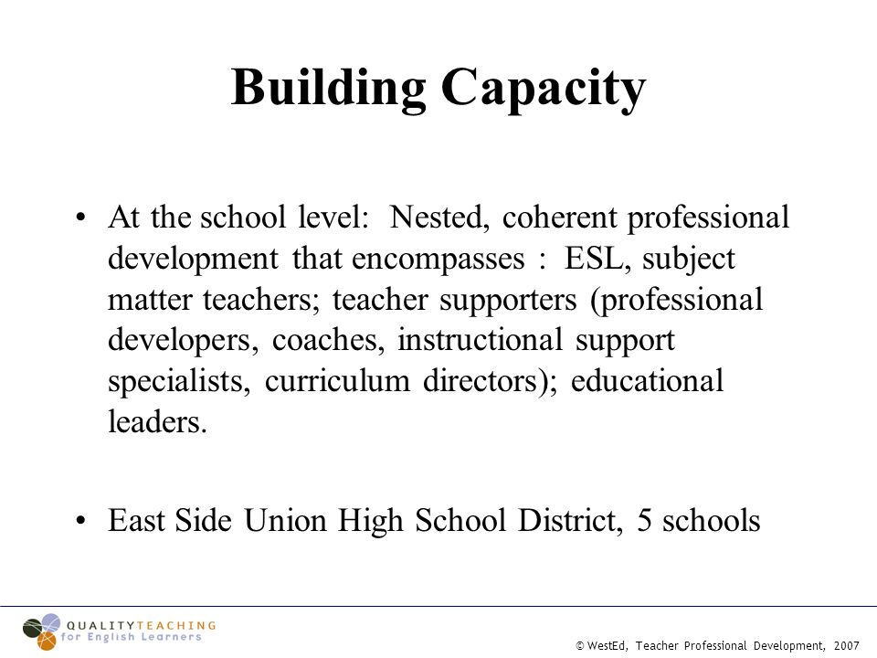 © WestEd, Teacher Professional Development, 2007 Building Capacity At the school level: Nested, coherent professional development that encompasses : ESL, subject matter teachers; teacher supporters (professional developers, coaches, instructional support specialists, curriculum directors); educational leaders.
