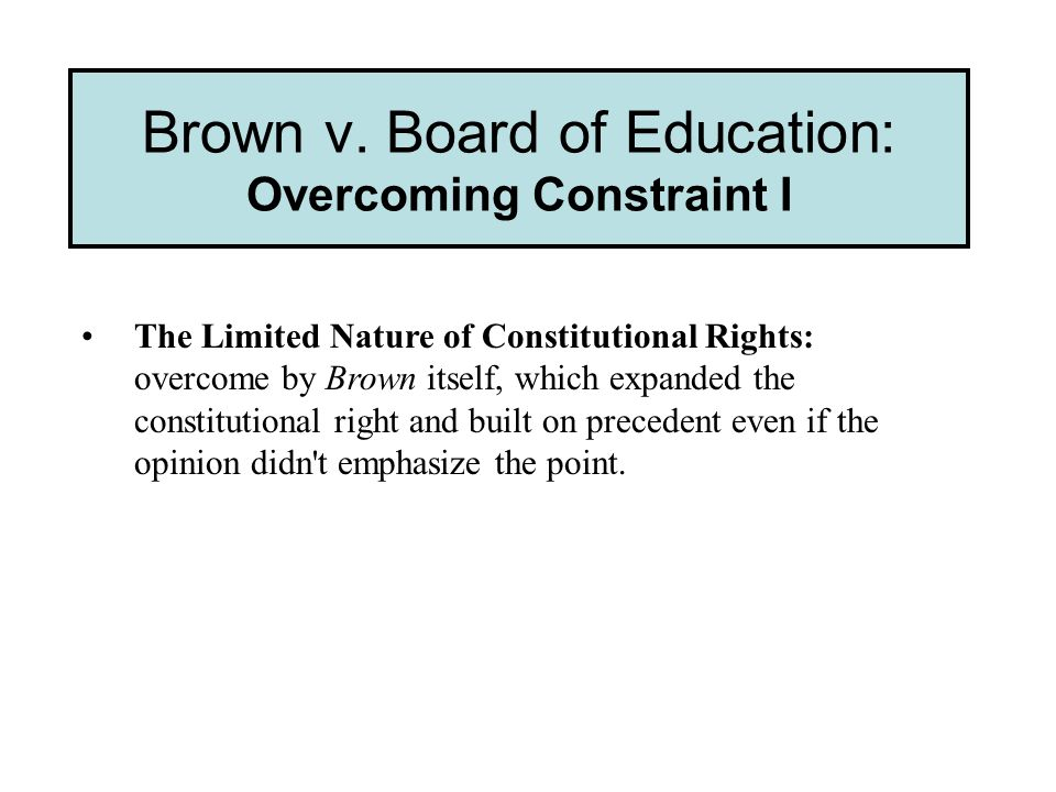 Brown v. Board of Education: Overcoming Constraint I The Limited Nature of Constitutional Rights: overcome by Brown itself, which expanded the constit