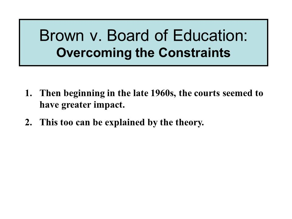Brown v. Board of Education: Overcoming the Constraints 1.Then beginning in the late 1960s, the courts seemed to have greater impact. 2.This too can b
