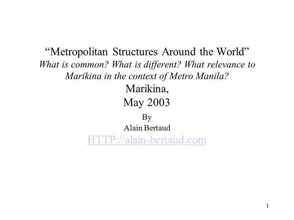 """1 """"Metropolitan Structures Around the World"""" What is common? What is different? What relevance to Marikina in the context of Metro Manila? Marikina, M"""