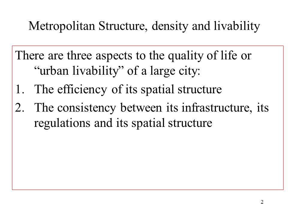 """2 Metropolitan Structure, density and livability There are three aspects to the quality of life or """"urban livability"""" of a large city: 1.The efficienc"""