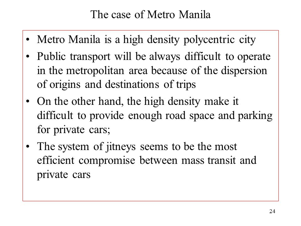 24 The case of Metro Manila Metro Manila is a high density polycentric city Public transport will be always difficult to operate in the metropolitan a