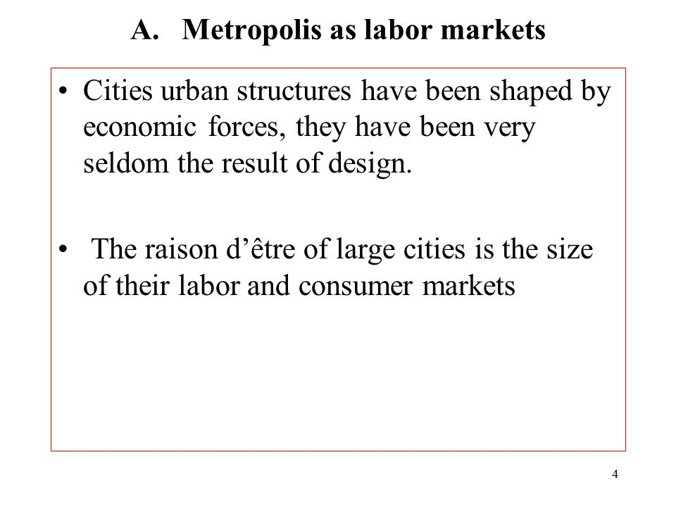 4 A. Metropolis as labor markets Cities urban structures have been shaped by economic forces, they have been very seldom the result of design. The rai