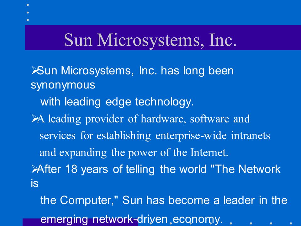Sun Microsystems, Inc.  Sun Microsystems, Inc. has long been synonymous with leading edge technology.  A leading provider of hardware, software and