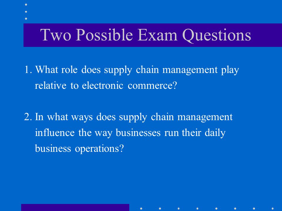 Two Possible Exam Questions 1. What role does supply chain management play relative to electronic commerce? 2. In what ways does supply chain manageme