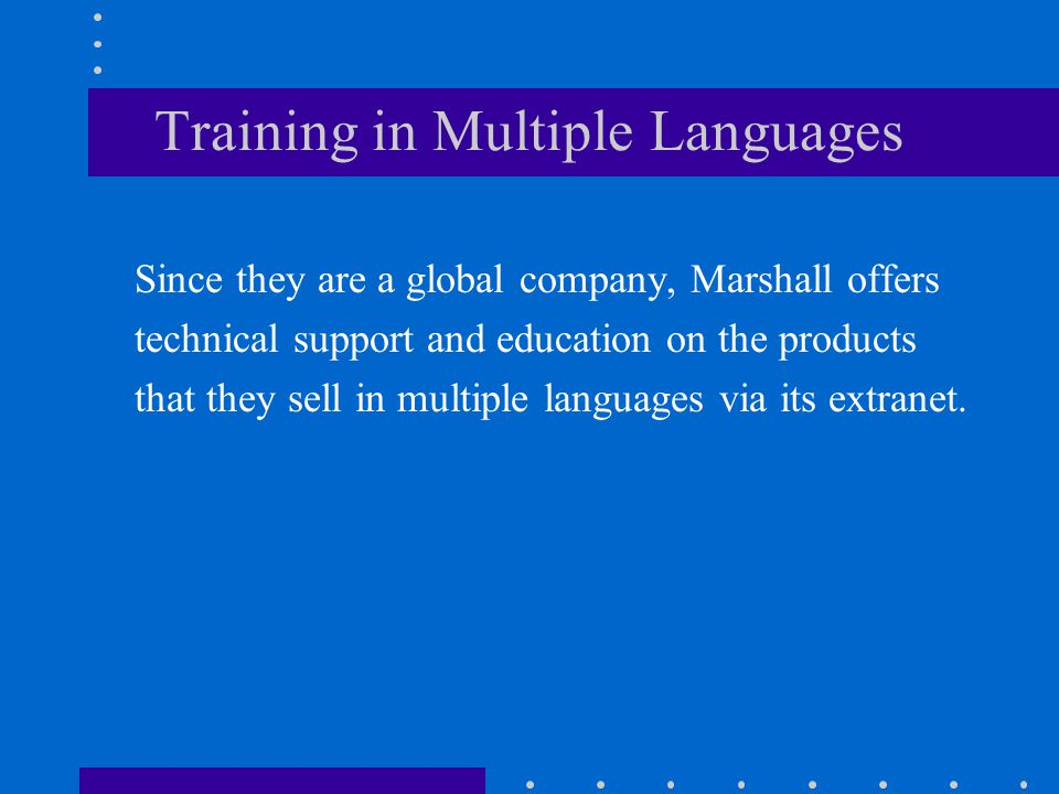 Training in Multiple Languages Since they are a global company, Marshall offers technical support and education on the products that they sell in mult