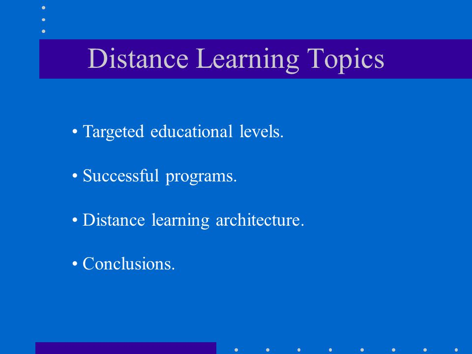 Distance Learning Topics Targeted educational levels. Successful programs. Distance learning architecture. Conclusions.