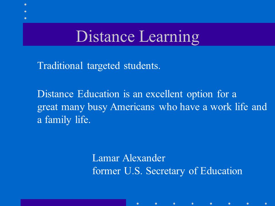 Distance Learning Distance Education is an excellent option for a great many busy Americans who have a work life and a family life. Lamar Alexander fo