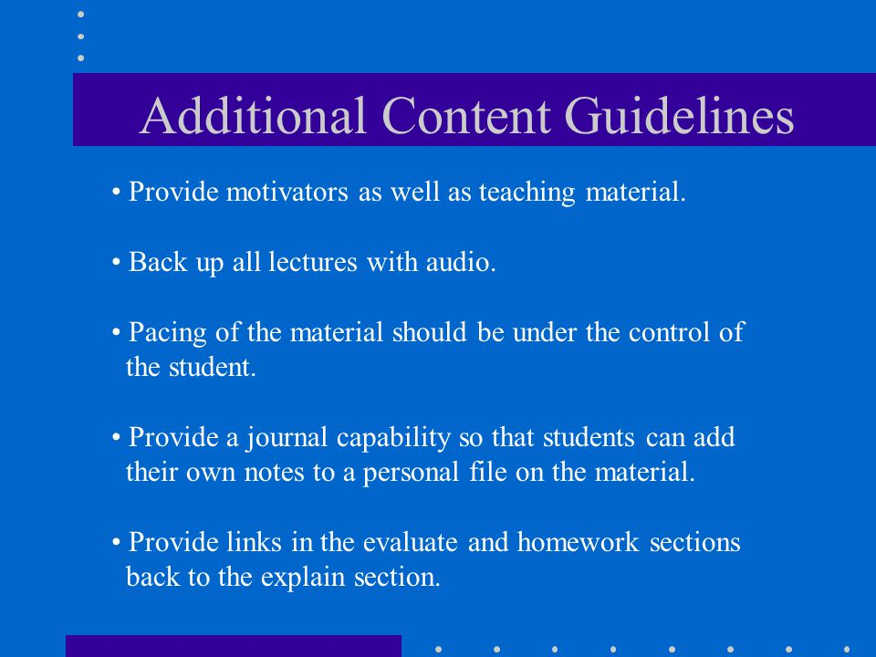 Additional Content Guidelines Provide motivators as well as teaching material. Back up all lectures with audio. Pacing of the material should be under