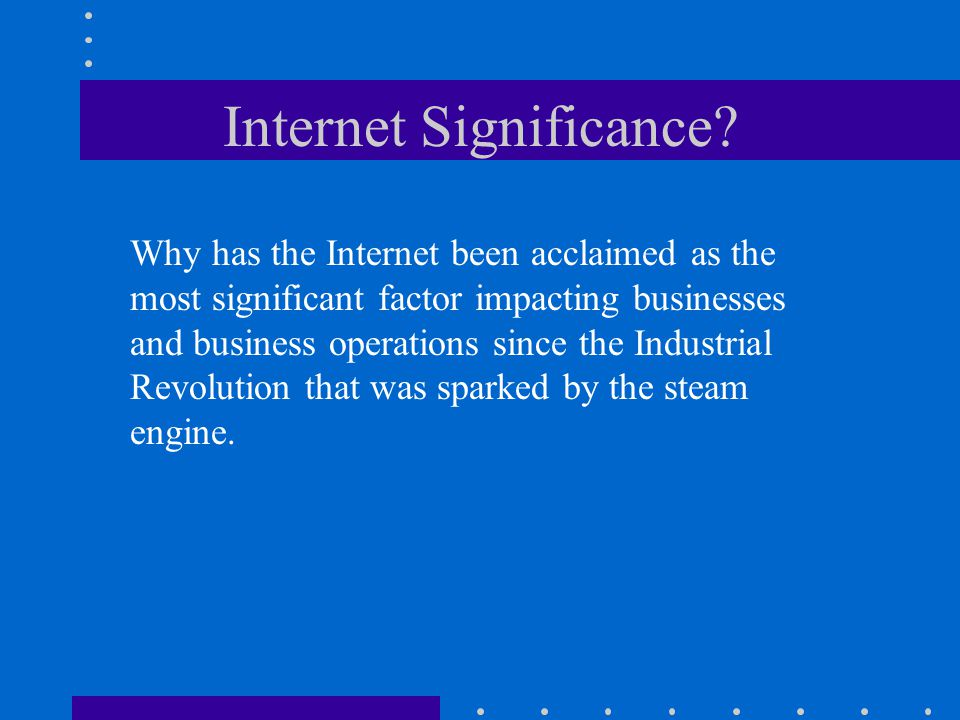 Internet Significance? Why has the Internet been acclaimed as the most significant factor impacting businesses and business operations since the Indus