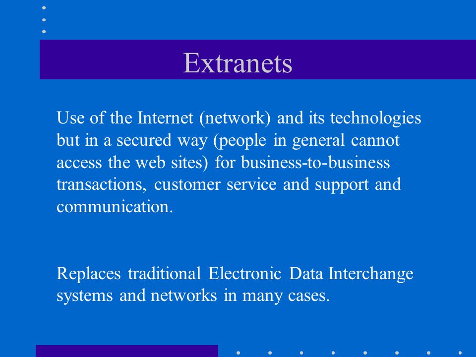 Extranets Use of the Internet (network) and its technologies but in a secured way (people in general cannot access the web sites) for business-to-busi