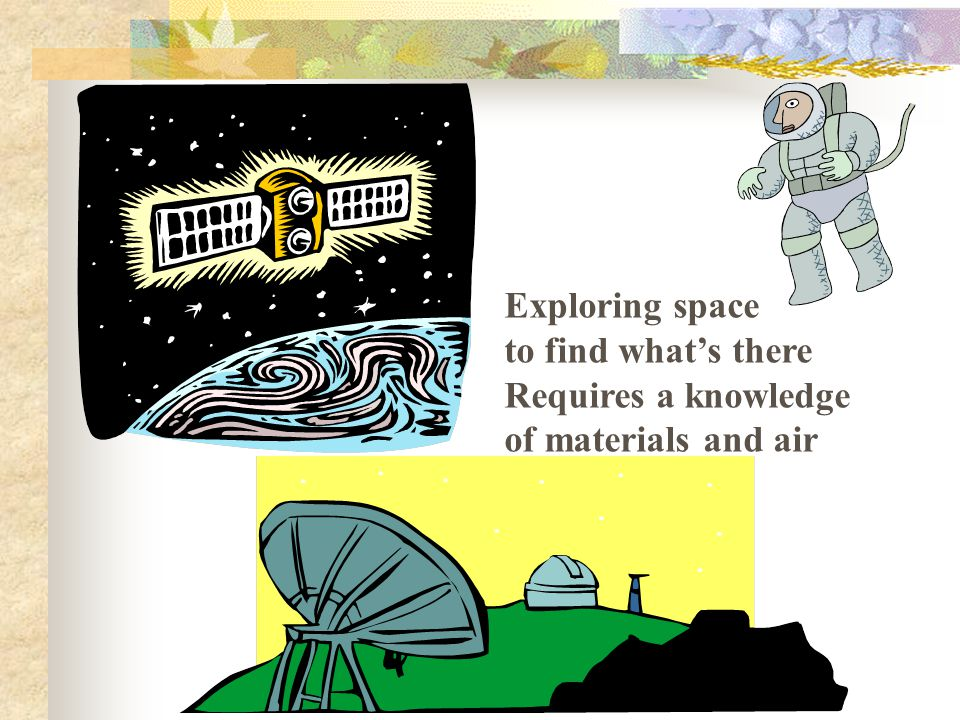 Exploring space to find what's there Requires a knowledge of materials and air