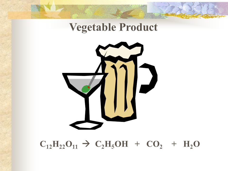 Vegetable Product C 12 H 22 O 11  C 2 H 5 OH + CO 2 + H 2 O