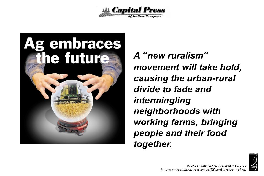 SOURCE: Capital Press, September 30, 2010 http://www.capitalpress.com/content/TH-agribiz-future-w-photos A new ruralism movement will take hold, causing the urban-rural divide to fade and intermingling neighborhoods with working farms, bringing people and their food together.