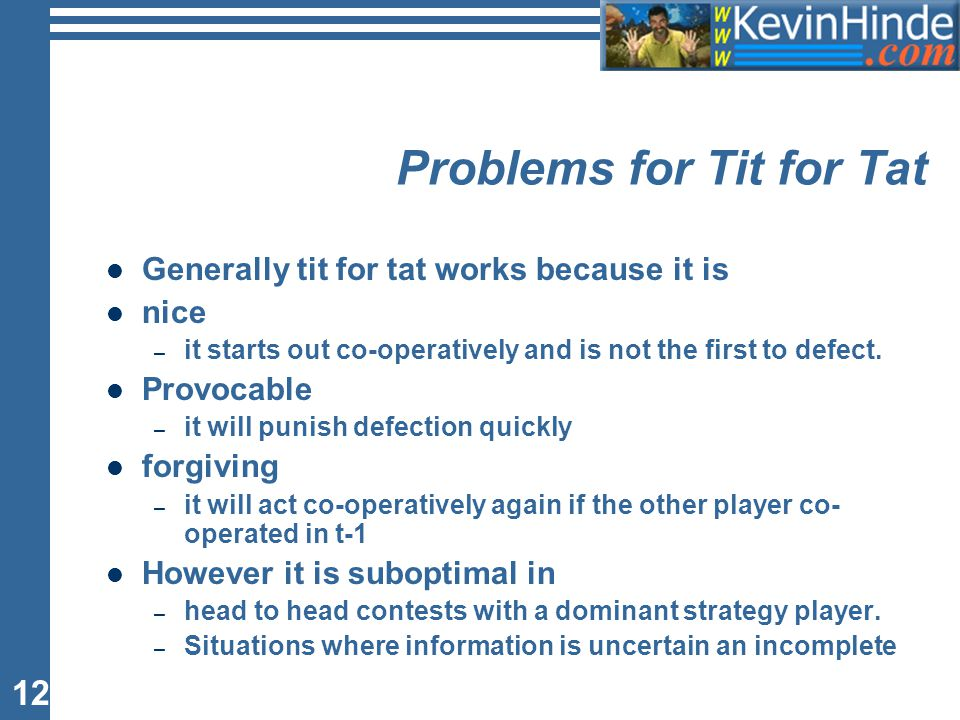12 Problems for Tit for Tat Generally tit for tat works because it is nice – it starts out co-operatively and is not the first to defect. Provocable –