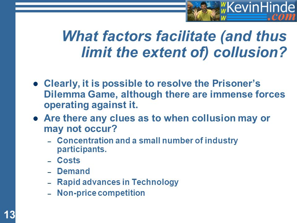 13 What factors facilitate (and thus limit the extent of) collusion? Clearly, it is possible to resolve the Prisoner's Dilemma Game, although there ar