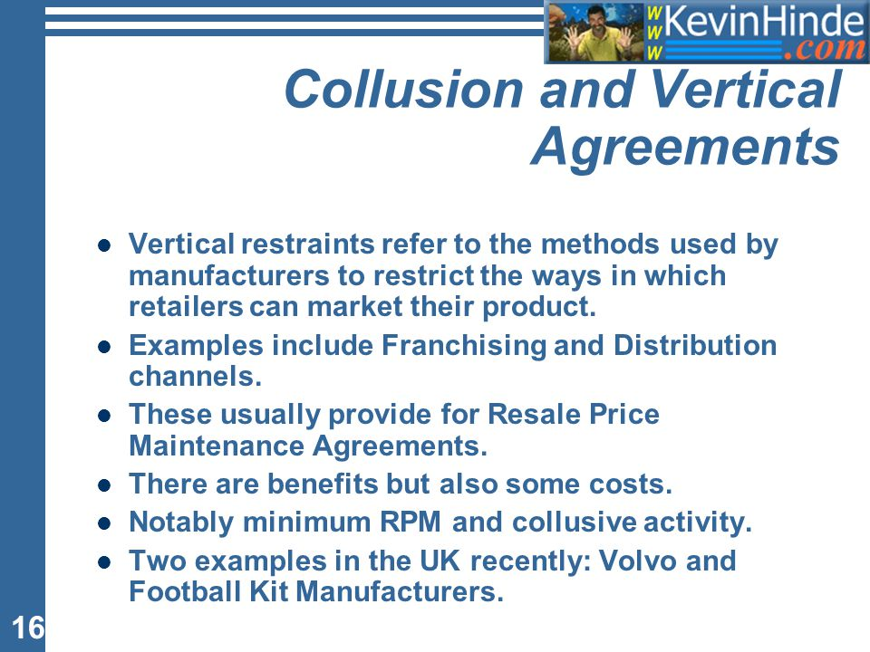 16 Collusion and Vertical Agreements Vertical restraints refer to the methods used by manufacturers to restrict the ways in which retailers can market their product.