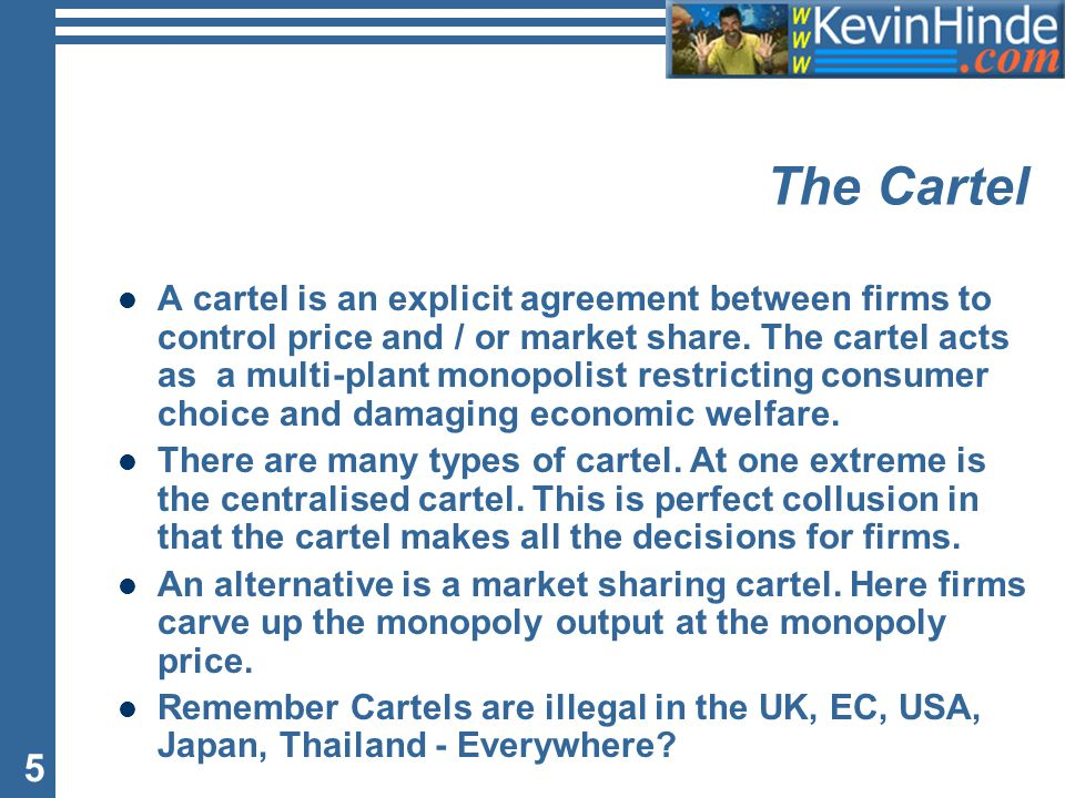 5 The Cartel A cartel is an explicit agreement between firms to control price and / or market share.