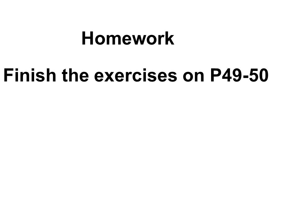 Homework Finish the exercises on P49-50