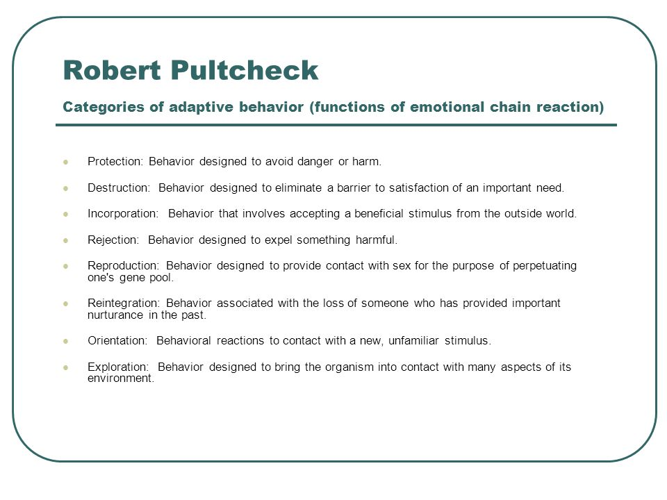 Robert Pultcheck Categories of adaptive behavior (functions of emotional chain reaction) Protection: Behavior designed to avoid danger or harm.