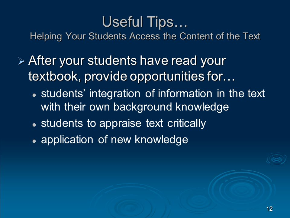 Useful Tips… Helping Your Students Access the Content of the Text  After your students have read your textbook, provide opportunities for… students' integration of information in the text with their own background knowledge students to appraise text critically application of new knowledge 12