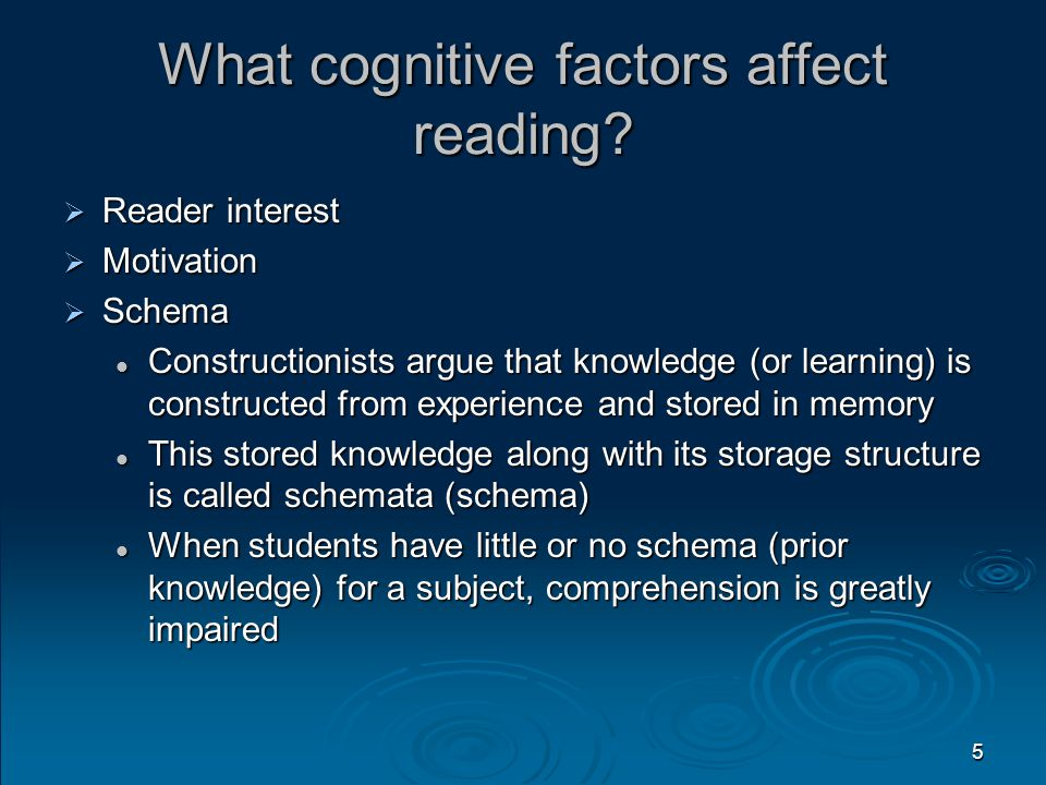 5 What cognitive factors affect reading?  Reader interest  Motivation  Schema Constructionists argue that knowledge (or learning) is constructed fr